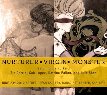Nurturer, Virgin, Monster feat. the works of Tin Garcia, Gab Lopez, Katrina Pallon, and Julie Shen: Secret Fresh Gallery, G/F Ronac Art Center, Ortigas Avenue, Greenhills June 23 to July 17, 2012
